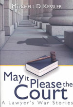 May It Please the Court : A Lawyer's War Stories - Mitchell D Kessler