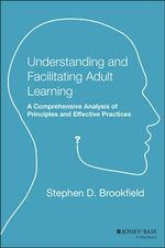 Understanding and Facilitating Adult Learning : A Comprehensive Analysis of Principles and Effective Practices - Stephen Brookfield