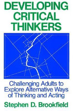 Developing Critical Thinkers : Challenging Adults to Explore Alternative Ways of Thinking and Acting - Stephen Brookfield