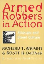 Armed Robbers in Action : Stickups and Street Culture - Richard T. Wright