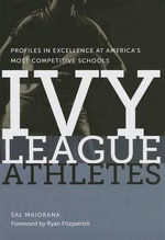 Ivy League Athletes : Profiles in Excellence at America's Most Competitive Schools - Sal Maiorana