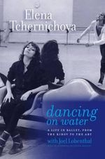 Dancing on Water : A Life in Ballet, from the Kirov to the Abt - Elena Tchernichova