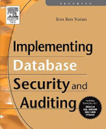 Implementing Database Security and Auditing : A Guide For DBAs, Information Secruity Administrators And Auditors - Ron Ben-Natan