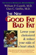 The New Good Fat Bad Fat : Lower Your Cholesterol and Reduce Your Odds of a Heart Attack - William P. Castelli