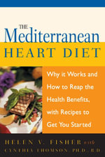 The Mediterranean Heart Diet : Why it Works and How to Reap the Health Benefits, with Recipes to Get You Started - Helen V. Fisher
