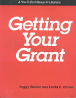 Getting Your Grant : A How-to-Do-It Manual for Librarians : How-to-do-it Manuals - Peggy Barber
