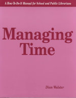 Managing Time : A How-to-Do-It Manual for School and Public Librarians - Dian Walster