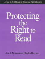Protecting the Right to Read : A How-to-Do-It Manual for School and Public Librarians : How-to-do-it Manuals - Ann K. Symons