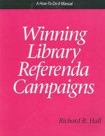 Winning Library Referenda Campaigns : A How-to-Do-It Manual : How-to-do-it Manuals - Richard B. Hall