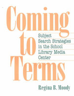Coming to Terms : Subject Search Strategies in the School Library Media Center : Theory, Practice and Potential - Regina B. Moody