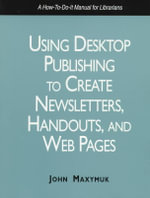 Using Desktop Publishing to Create Newsletters, Library Guides, and Web Pages : A How-to-Do-It Manual for Librarians - John Maxymuk