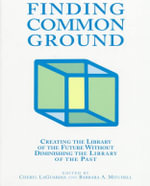 Finding Common Ground : Creating the Library of the Future Without Diminishing the Library of the Past :  Creating the Library of the Future Without Diminishing the Library of the Past