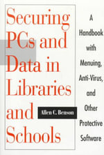 Securing PCs and Data in Libraries and Schools : A Handbook with Menuing, Anti-Virus, and Other Protective Software : A Guide to Issues and Practices - Allen C. Benson
