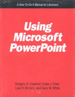 Using Microsoft PowerPoint : A How-to-Do-It Manual for Librarians - Gregory A. Crawford