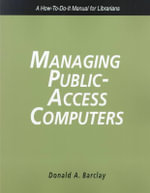 Managing Public Access Computers : A How-to-Do-It Manual for Librarians : Theory, Practice and Potential - Donald A. Barclay