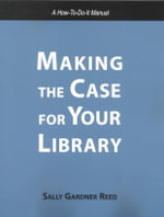 Making the Case for Your Library : A How-to-Do-It Manual : How-to-do-it Manuals - Sally Gardner Reed