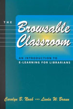 The Browsable Classroom : An Introduction to e-Learning for Librarians - Carolyn B. Noah