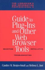 The Librarian's and Information Professional's Guide to Plug-Ins and Other Web Browser Tools : Selection, Installation, Troubleshooting - Candice M. Benjes-Small
