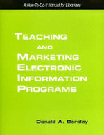 Teaching and Marketing Electronic Information Literacy Programs : A How-to-do-it Manual for Librarians - Donald A. Barclay