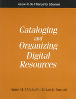 Cataloging and Organizing Digital Resources : A How-to-do-it Manual for Librarians - Anne M. Mitchell