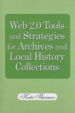 Web 2.0 Tools and Strategies for Archives and Local History Collections : For Archives and Local History Collections - Kate M. Theimer