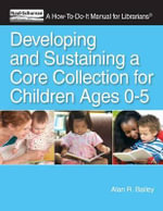 Developing and Sustaining a Core Collection for Children Ages 0-5 : A How-To-Do-It Manual for Librarians - Alan R. Bailey