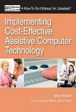Implementing Cost-Effective Assistive Computer Technology : A How-to-Do-it Manual for Librarians - Jane Vincent