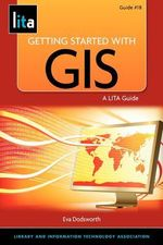 Getting Started with GIS : A LITA Guide - Eva Dodsworth