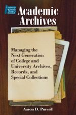 Academic Archives : Managing the Next Generation of College and University Archives, Records, and Special Collections - Aaron D. Purcell