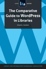 The Comparative Guide to Wordpress in Libraries : A Lita Guide - Amanda L. Goodman
