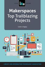 Makerspaces : Top Trailblazing Projects: A Lita Guide - Caitlin A. Bagley