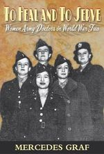 To Heal & To Serve : Women Army Doctors in World War Two - Mercedes Graf