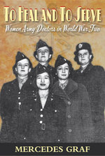 To Heal and to Serve : Women Army Doctors in World War Two - Mercedes Graf