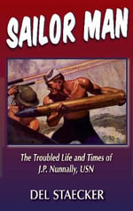 Sailor Man : The Life and Times of J.P. Nunnally, U.S. Navy - Del Staecker