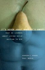 It's Never About What it's About : What We Learned About Living While Waiting to Die - Krandall Kraus