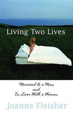 Living Two Lives : A Married Woman's Guide to Loving Women - Joanne Fleisher
