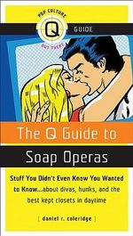 The Q Guide to Soap Operas : Stuff You Didn't Even Know You Wanted to Know... about Divas, Hunks, and the Best-Kept Closets in Daytime - Daniel R. Coleridge