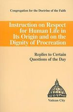 Instruction on Respect for Human Life in Its Origin & on the Dignity of Procreation : Replies to Certain Questions of the Day - Congregation for the Doctrine of the Fai