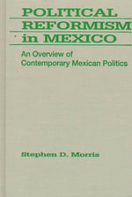 Political Reformism in Mexico : An Overview of Contemporary Mexican Politics - Stephen D. Morris