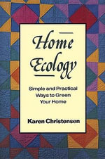 Home Ecology : Simple and Practical Ways to Green Your Home - Karen Christensen