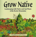 Grow Native : Landscaping with Native and Apt Plants of the Rocky Mountains - S Huddleston