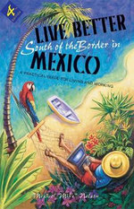 Live Better South of the Border in Mexico : Practical Advice for Living and Working - Mexico Mike Nelson