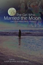 The Girl Who Married the Moon : Tales from Native North America - Joseph Bruchac