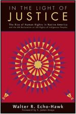 In the Light of Justice : The Rise of Human Rights in Native America and the Un Declaration on Rights of Indigenous Peoples - Walter R. Echo-Hawk