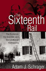The Sixteenth Rail : The Evidence, the Scientist, and the Lindbergh Kidnapping - Adam Schrager