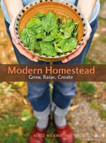Modern Homestead : Grow, Raise, Create - Renee Wilkinson