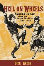Hell on Wheels : Wicked Towns Along the Union Pacific Railroad - Dick Kreck