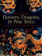 Flowers, Dragons and Pine Trees : Asian Textiles in the Collection of the Spencer Museum of Art - Mary Dusenberry