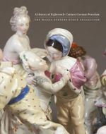A History of Eighteenth-Century German Porcelain : The Warda Stevens Stout Collection - Christina Nelson