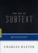The Art of Subtext : Beyond Plot - Charles Baxter